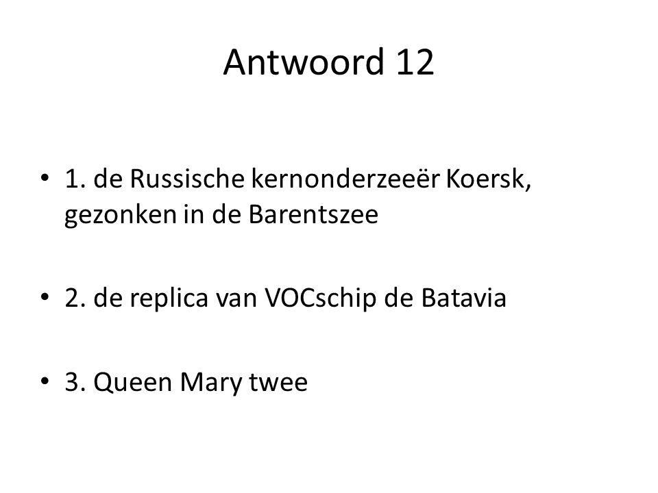 Antwoord 12 1. de Russische kernonderzeeër Koersk, gezonken in de Barentszee 2. de replica van VOCschip de Batavia 3. Queen Mary twee