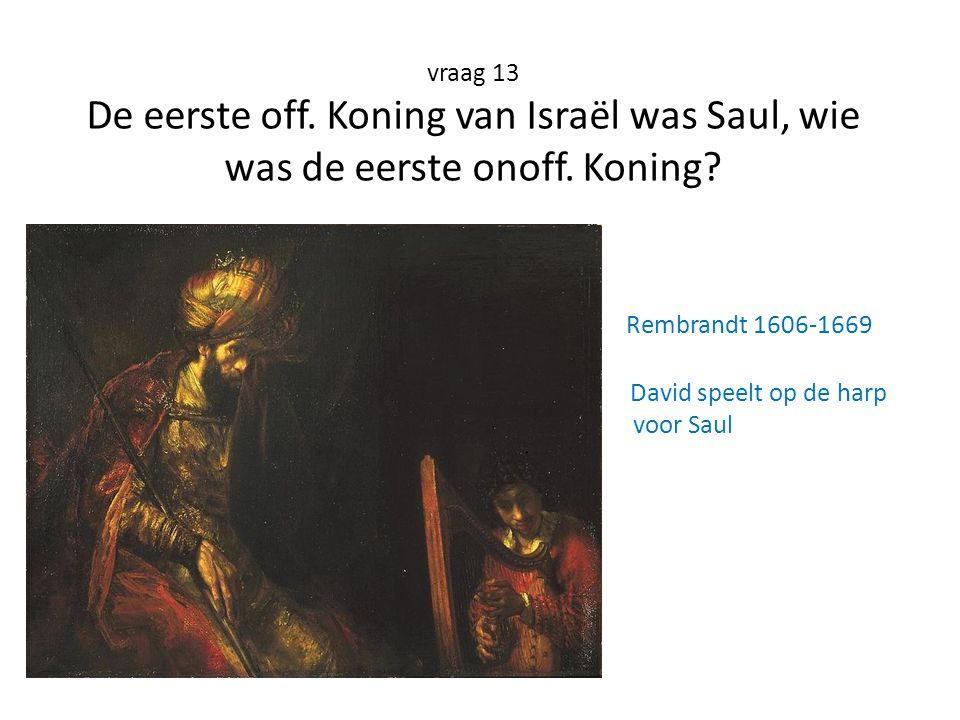 vraag 13 De eerste off. Koning van Israël was Saul, wie was de eerste onoff. Koning? Rembrandt 1606-1669 David speelt op de harp voor Saul