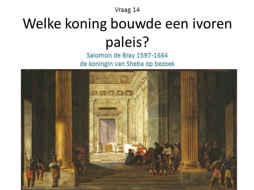 Vraag 14 Welke koning bouwde een ivoren paleis? Salomon de Bray 1597-1664 de koningin van Sheba op bezoek
