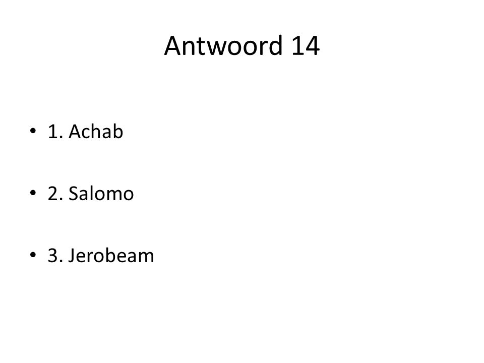Antwoord 14 1. Achab 2. Salomo 3. Jerobeam