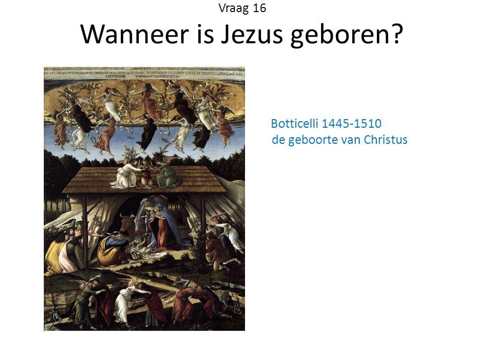Vraag 16 Wanneer is Jezus geboren? Botticelli 1445-1510 de geboorte van Christus