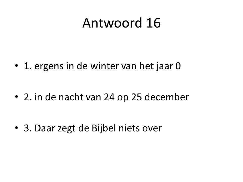 Antwoord 16 1. ergens in de winter van het jaar 0 2. in de nacht van 24 op 25 december 3. Daar zegt de Bijbel niets over