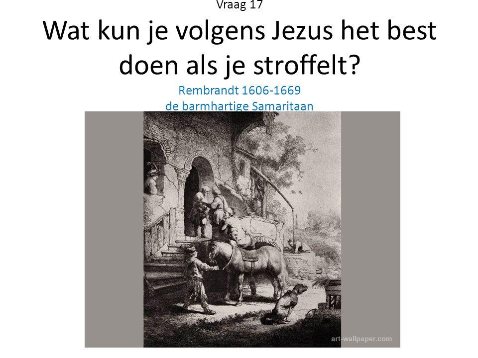 Vraag 17 Wat kun je volgens Jezus het best doen als je stroffelt? Rembrandt 1606-1669 de barmhartige Samaritaan