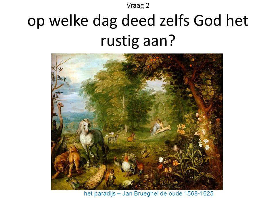 Vraag 2 op welke dag deed zelfs God het rustig aan? het paradijs – Jan Brueghel de oude 1568-1625