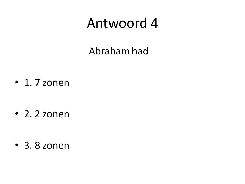 Antwoord 4 Abraham had 1. 7 zonen 2. 2 zonen 3. 8 zonen