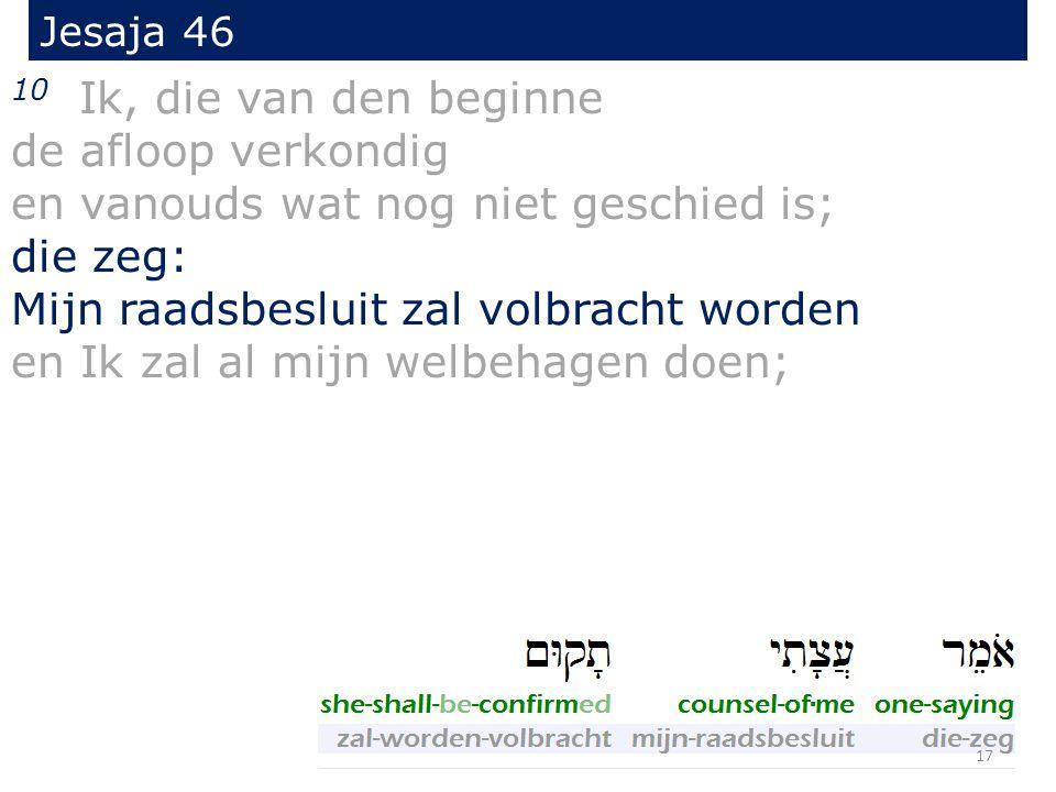 Jesaja 46 10 Ik, die van den beginne de afloop verkondig en vanouds wat nog niet geschied is; die zeg: Mijn raadsbesluit zal volbracht worden en Ik zal al mijn welbehagen doen; 17