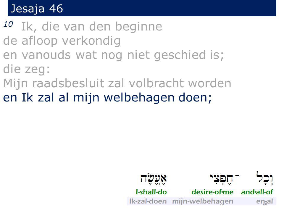 Jesaja 46 10 Ik, die van den beginne de afloop verkondig en vanouds wat nog niet geschied is; die zeg: Mijn raadsbesluit zal volbracht worden en Ik zal al mijn welbehagen doen; 18