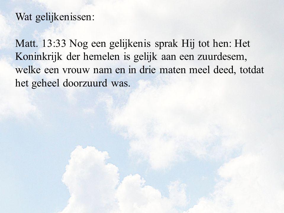 Matt. 13:33 Nog een gelijkenis sprak Hij tot hen: Het Koninkrijk der hemelen is gelijk aan een zuurdesem, welke een vrouw nam en in drie maten meel de