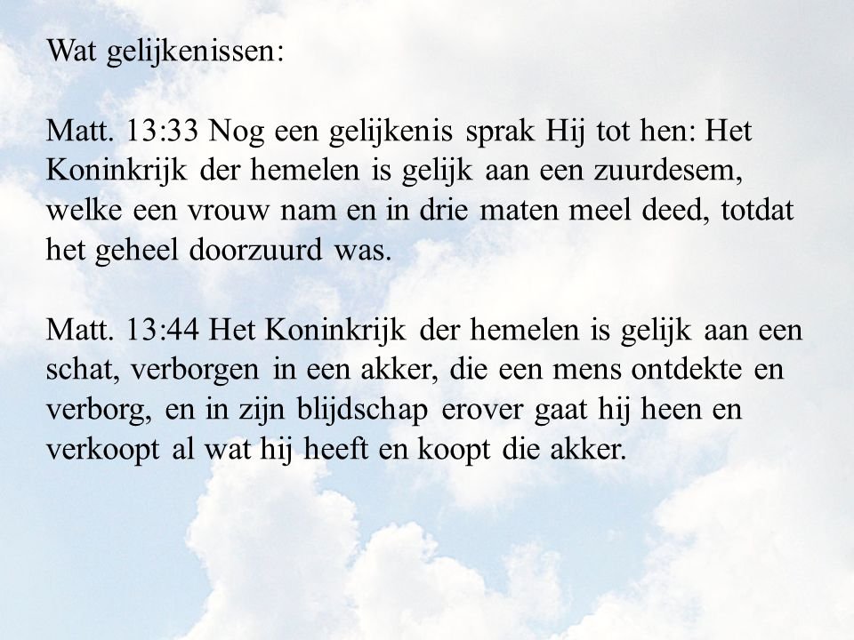 Wat gelijkenissen: Matt. 13:33 Nog een gelijkenis sprak Hij tot hen: Het Koninkrijk der hemelen is gelijk aan een zuurdesem, welke een vrouw nam en in
