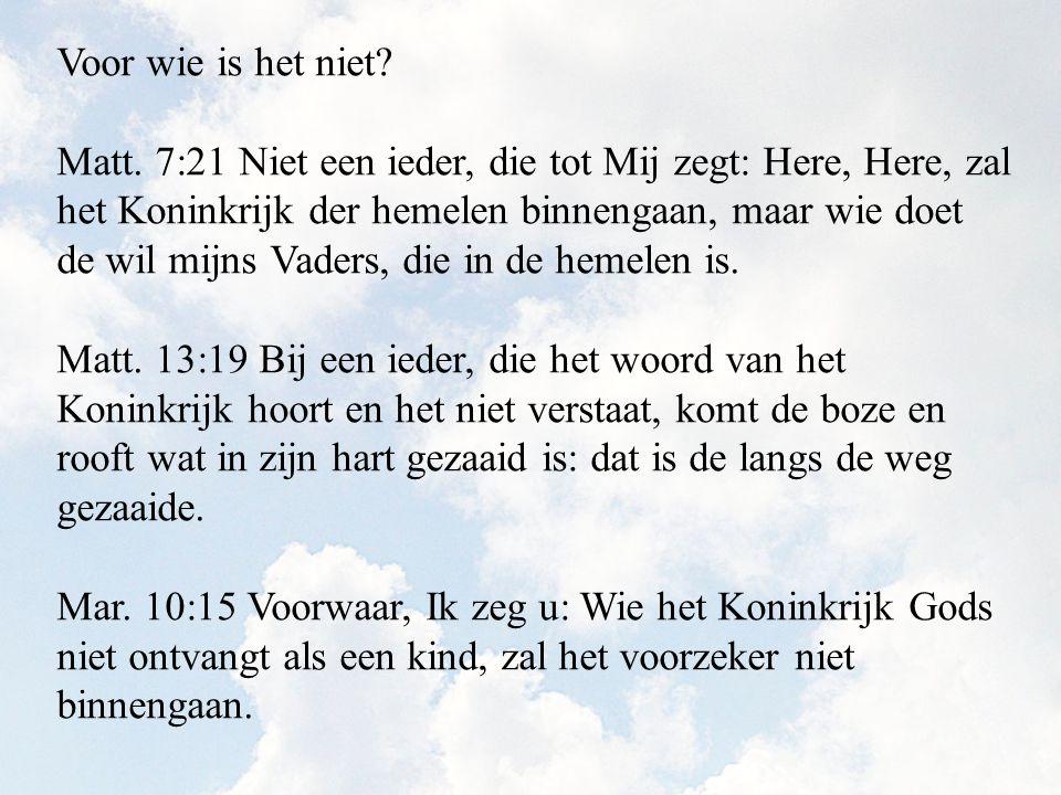 Voor wie is het niet? Matt. 7:21 Niet een ieder, die tot Mij zegt: Here, Here, zal het Koninkrijk der hemelen binnengaan, maar wie doet de wil mijns V
