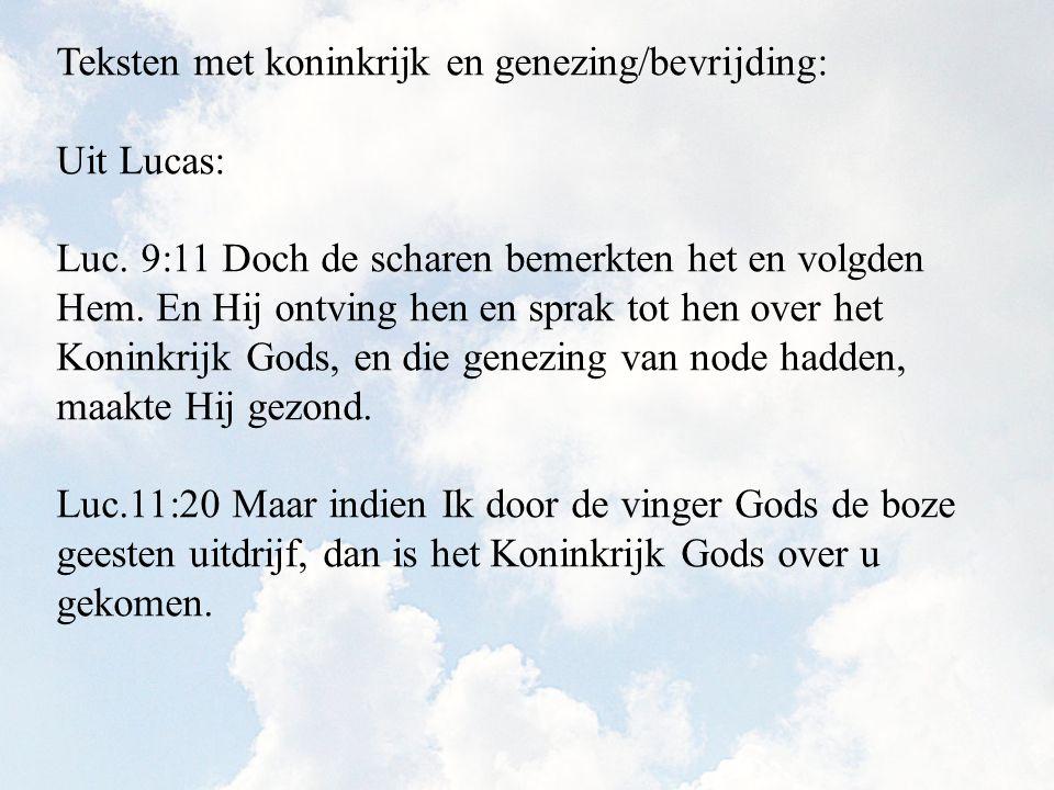 Teksten met koninkrijk en genezing/bevrijding: Uit Lucas: Luc. 9:11 Doch de scharen bemerkten het en volgden Hem. En Hij ontving hen en sprak tot hen