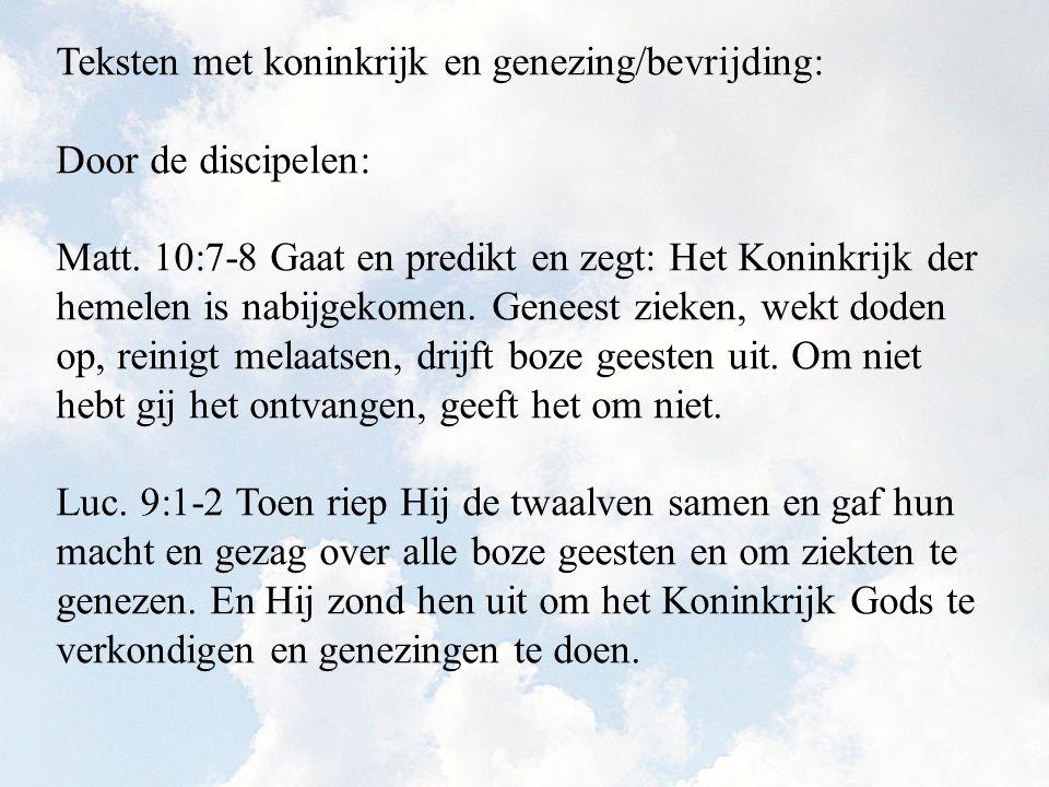 Teksten met koninkrijk en genezing/bevrijding: Door de discipelen: Matt. 10:7-8 Gaat en predikt en zegt: Het Koninkrijk der hemelen is nabijgekomen. G