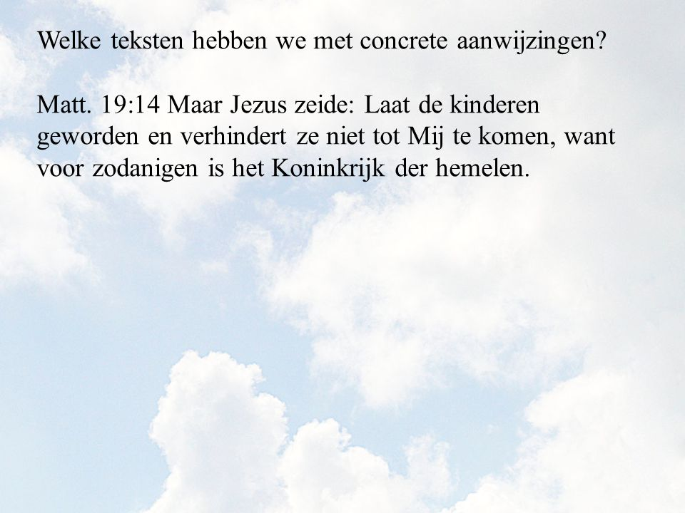 Matt. 19:14 Maar Jezus zeide: Laat de kinderen geworden en verhindert ze niet tot Mij te komen, want voor zodanigen is het Koninkrijk der hemelen.