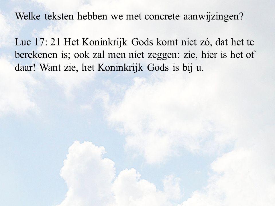Luc 17: 21 Het Koninkrijk Gods komt niet zó, dat het te berekenen is; ook zal men niet zeggen: zie, hier is het of daar! Want zie, het Koninkrijk Gods