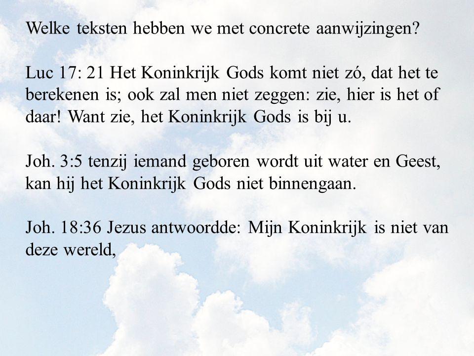 Welke teksten hebben we met concrete aanwijzingen? Luc 17: 21 Het Koninkrijk Gods komt niet zó, dat het te berekenen is; ook zal men niet zeggen: zie,