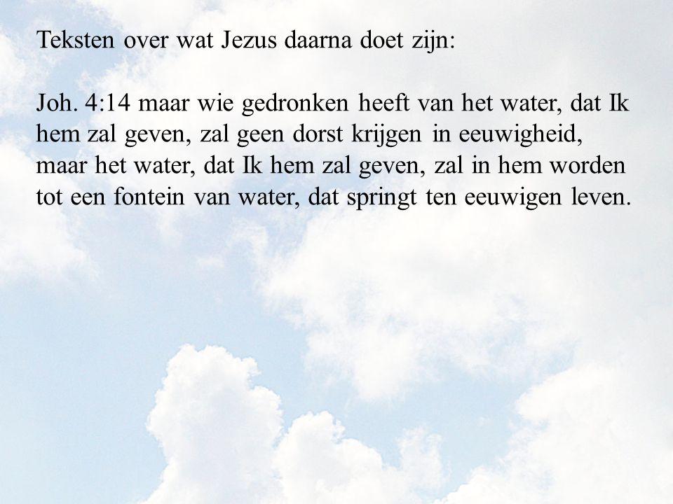 Joh. 4:14 maar wie gedronken heeft van het water, dat Ik hem zal geven, zal geen dorst krijgen in eeuwigheid, maar het water, dat Ik hem zal geven, za