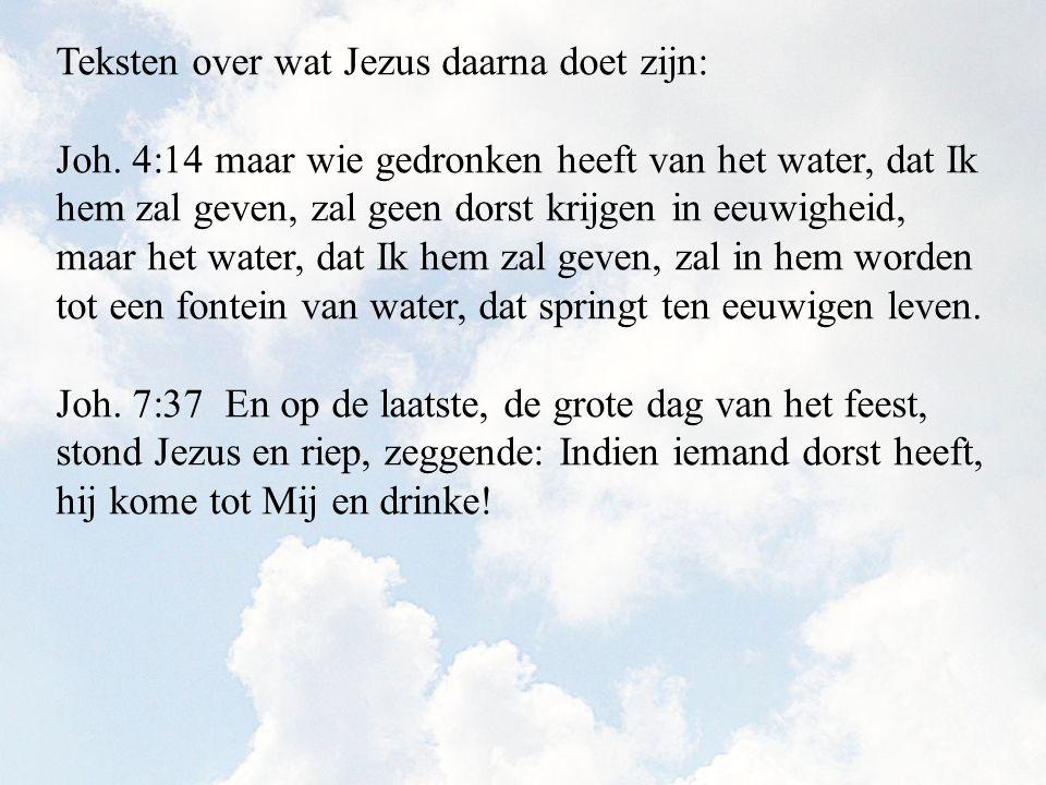 Teksten over wat Jezus daarna doet zijn: Joh. 4:14 maar wie gedronken heeft van het water, dat Ik hem zal geven, zal geen dorst krijgen in eeuwigheid,