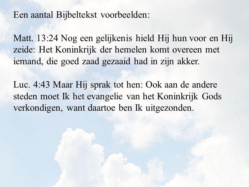 Een aantal Bijbeltekst voorbeelden: Matt. 13:24 Nog een gelijkenis hield Hij hun voor en Hij zeide: Het Koninkrijk der hemelen komt overeen met iemand