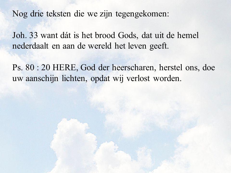 Nog drie teksten die we zijn tegengekomen: Joh. 33 want dát is het brood Gods, dat uit de hemel nederdaalt en aan de wereld het leven geeft. Ps. 80 :