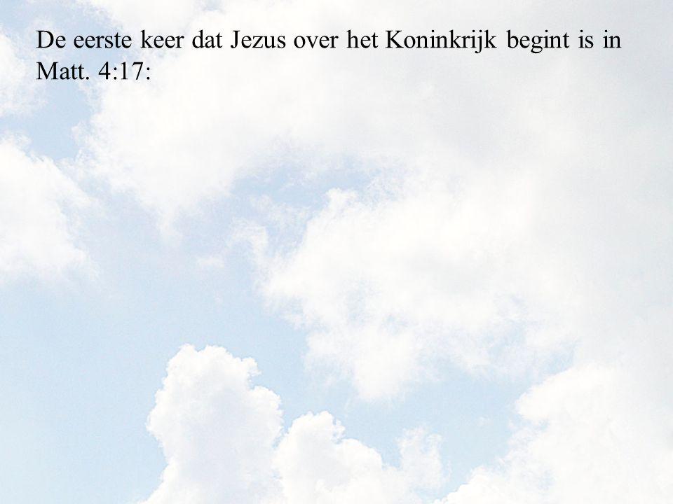De eerste keer dat Jezus over het Koninkrijk begint is in Matt. 4:17: