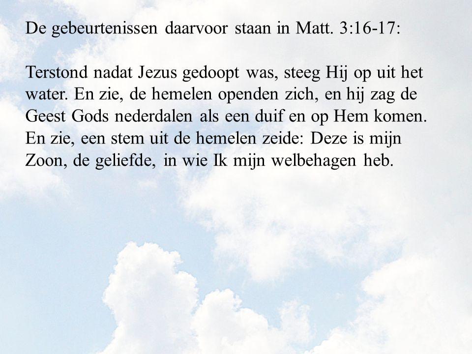 Terstond nadat Jezus gedoopt was, steeg Hij op uit het water. En zie, de hemelen openden zich, en hij zag de Geest Gods nederdalen als een duif en op