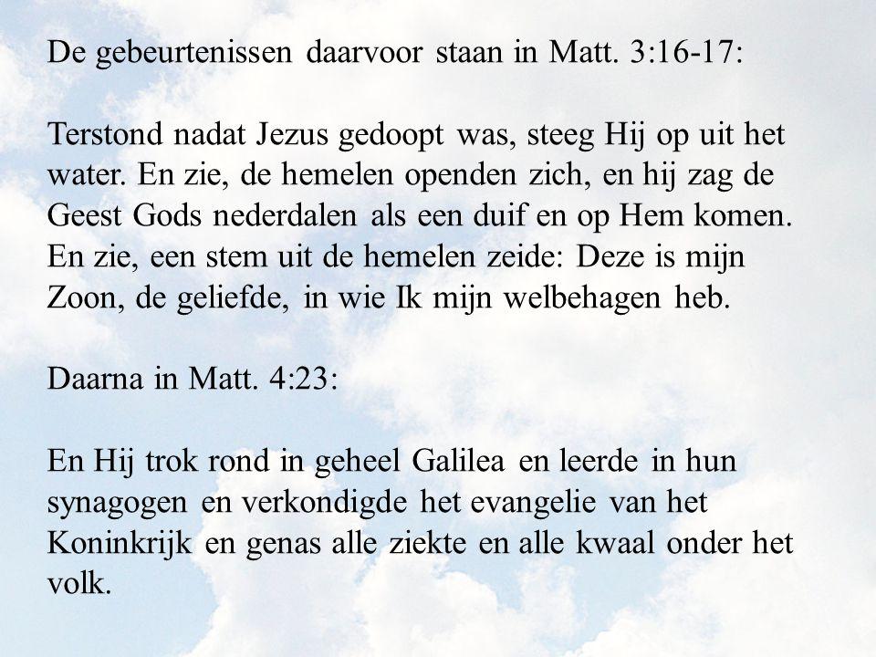 De gebeurtenissen daarvoor staan in Matt. 3:16-17: Terstond nadat Jezus gedoopt was, steeg Hij op uit het water. En zie, de hemelen openden zich, en h