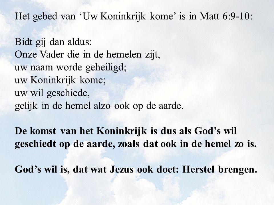 Het gebed van 'Uw Koninkrijk kome' is in Matt 6:9-10: Bidt gij dan aldus: Onze Vader die in de hemelen zijt, uw naam worde geheiligd; uw Koninkrijk ko