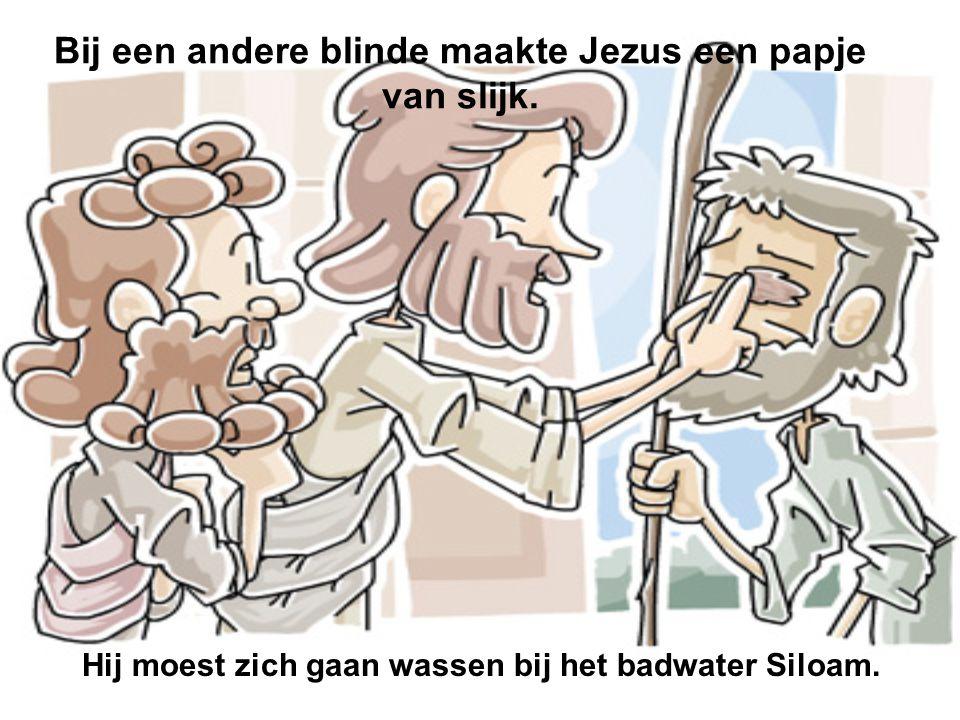 Bij een andere blinde maakte Jezus een papje van slijk. Hij moest zich gaan wassen bij het badwater Siloam.