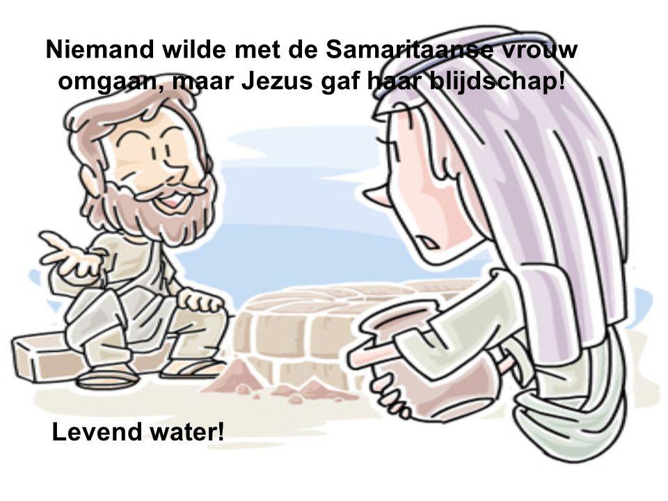 Niemand wilde met de Samaritaanse vrouw omgaan, maar Jezus gaf haar blijdschap! Levend water!