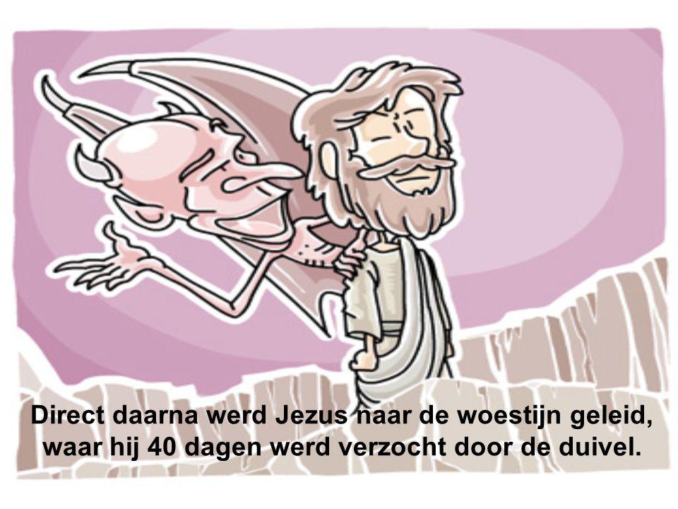 Direct daarna werd Jezus naar de woestijn geleid, waar hij 40 dagen werd verzocht door de duivel.