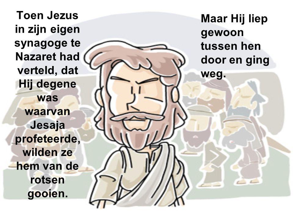 Toen Jezus in zijn eigen synagoge te Nazaret had verteld, dat Hij degene was waarvan Jesaja profeteerde, wilden ze hem van de rotsen gooien. Maar Hij
