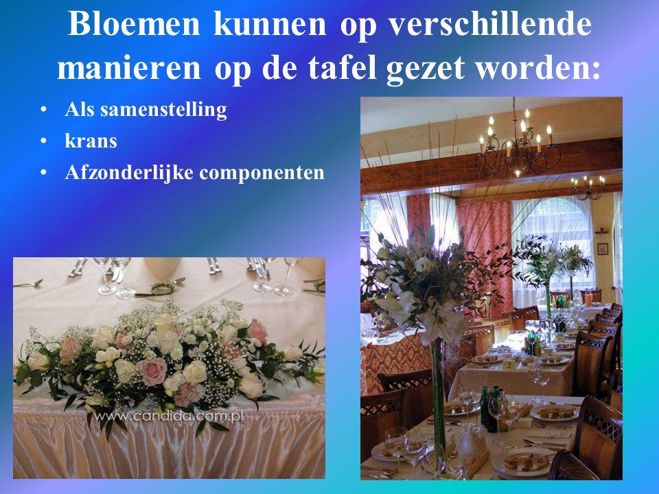 Bloemen kunnen op verschillende manieren op de tafel gezet worden: Als samenstelling krans Afzonderlijke componenten