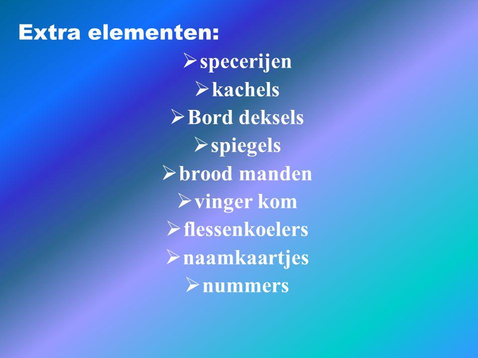 Extra elementen:  specerijen  kachels  Bord deksels  spiegels  brood manden  vinger kom  flessenkoelers  naamkaartjes  nummers