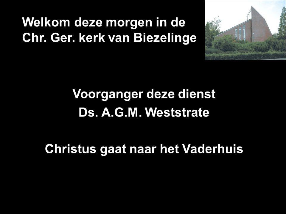 Welkom deze morgen in de Chr. Ger. kerk van Biezelinge Voorganger deze dienst Ds. A.G.M. Weststrate Christus gaat naar het Vaderhuis
