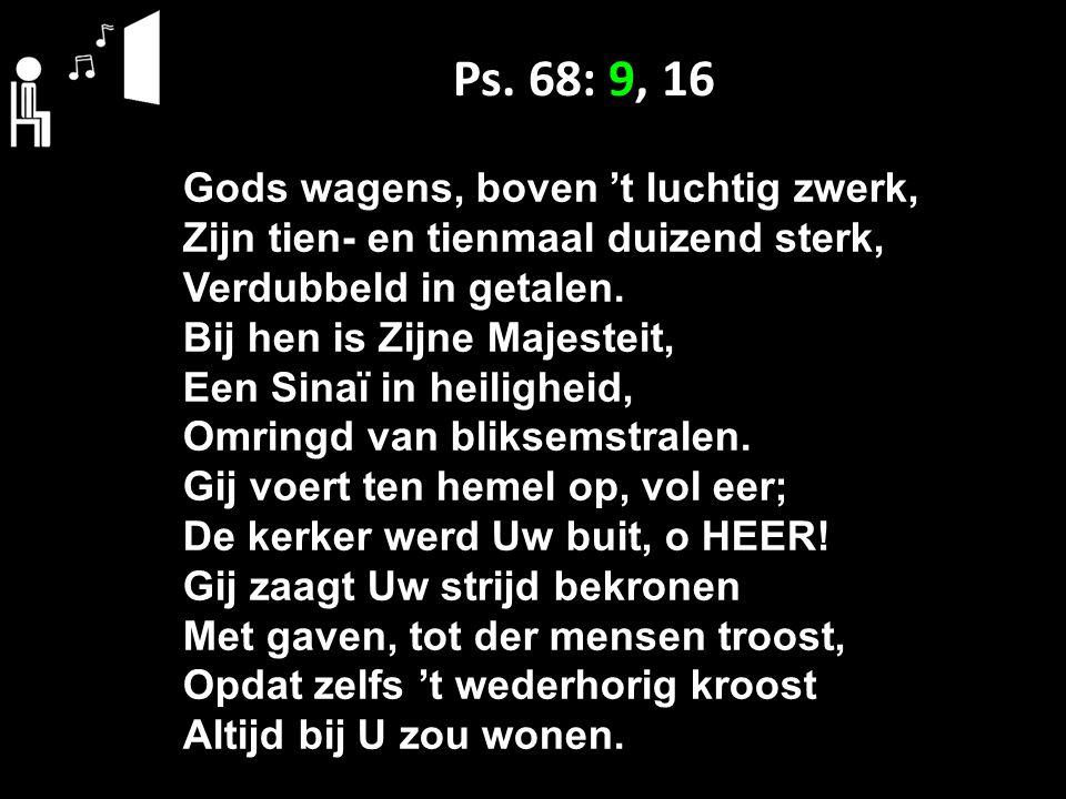Ps. 68: 9, 16 Gods wagens, boven 't luchtig zwerk, Zijn tien- en tienmaal duizend sterk, Verdubbeld in getalen. Bij hen is Zijne Majesteit, Een Sinaï