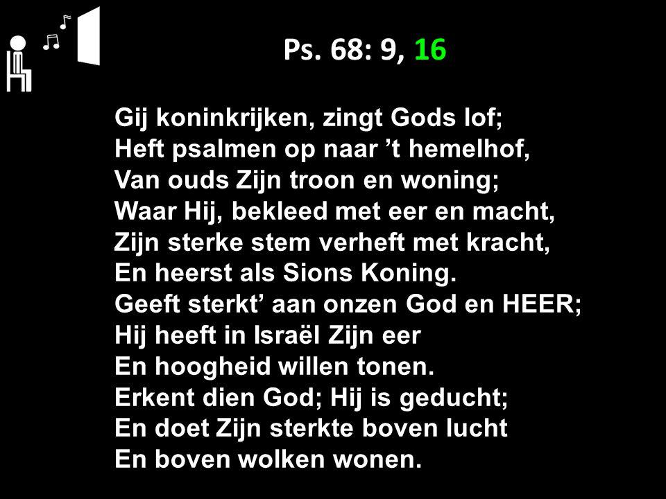 Ps. 68: 9, 16 Gij koninkrijken, zingt Gods lof; Heft psalmen op naar 't hemelhof, Van ouds Zijn troon en woning; Waar Hij, bekleed met eer en macht, Z