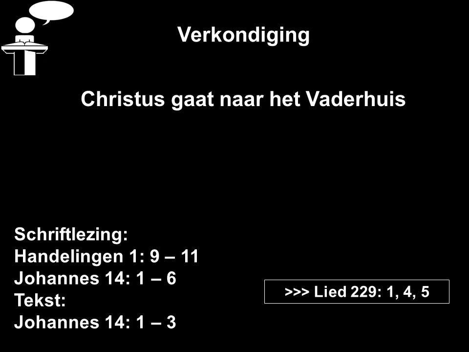 Verkondiging Schriftlezing: Handelingen 1: 9 – 11 Johannes 14: 1 – 6 Tekst: Johannes 14: 1 – 3 >>> Lied 229: 1, 4, 5 Christus gaat naar het Vaderhuis
