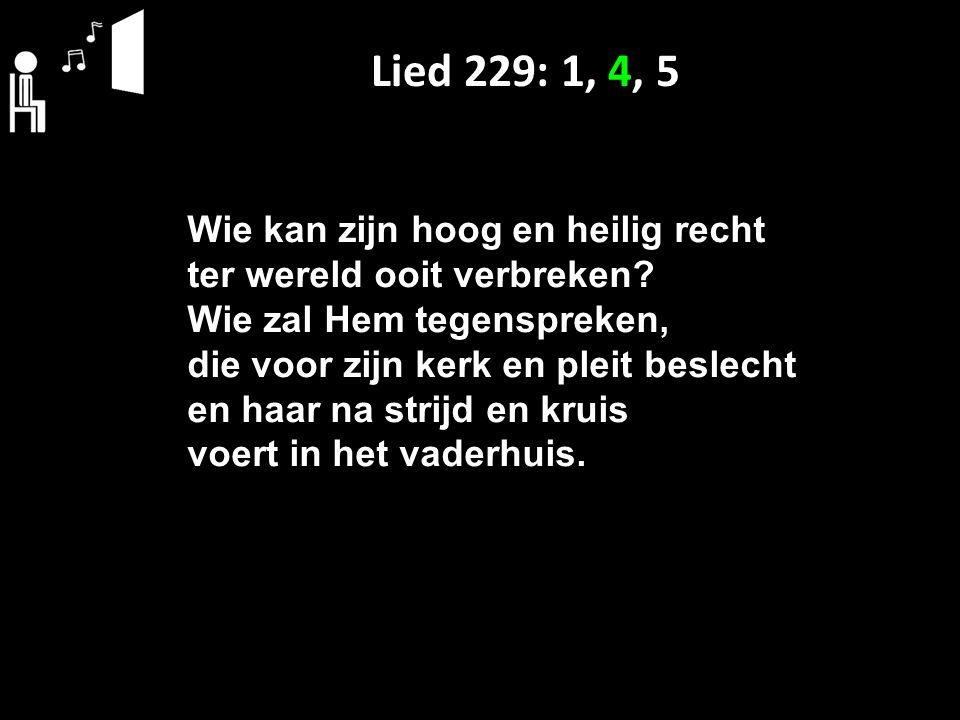 Lied 229: 1, 4, 5 Wie kan zijn hoog en heilig recht ter wereld ooit verbreken? Wie zal Hem tegenspreken, die voor zijn kerk en pleit beslecht en haar