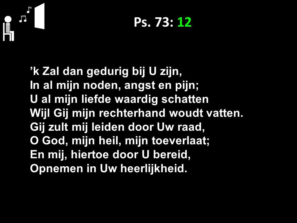 Ps. 73: 12 'k Zal dan gedurig bij U zijn, In al mijn noden, angst en pijn; U al mijn liefde waardig schatten Wijl Gij mijn rechterhand woudt vatten. G