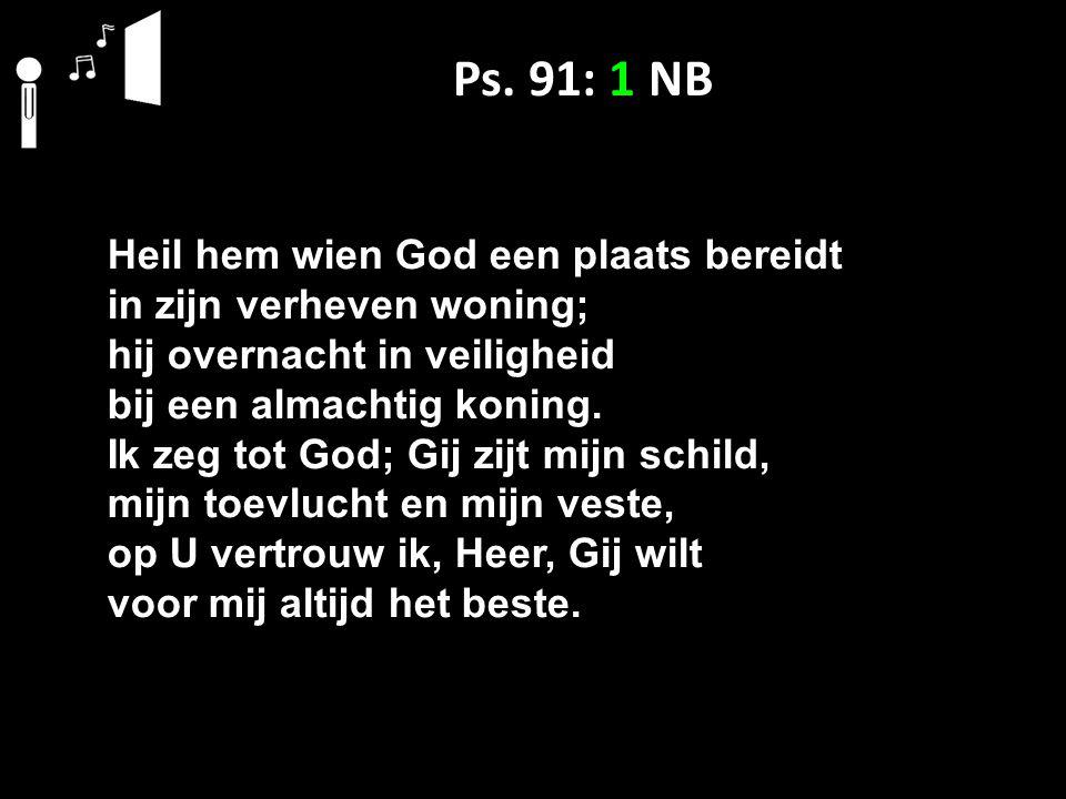 Ps. 91: 1 NB Heil hem wien God een plaats bereidt in zijn verheven woning; hij overnacht in veiligheid bij een almachtig koning. Ik zeg tot God; Gij z