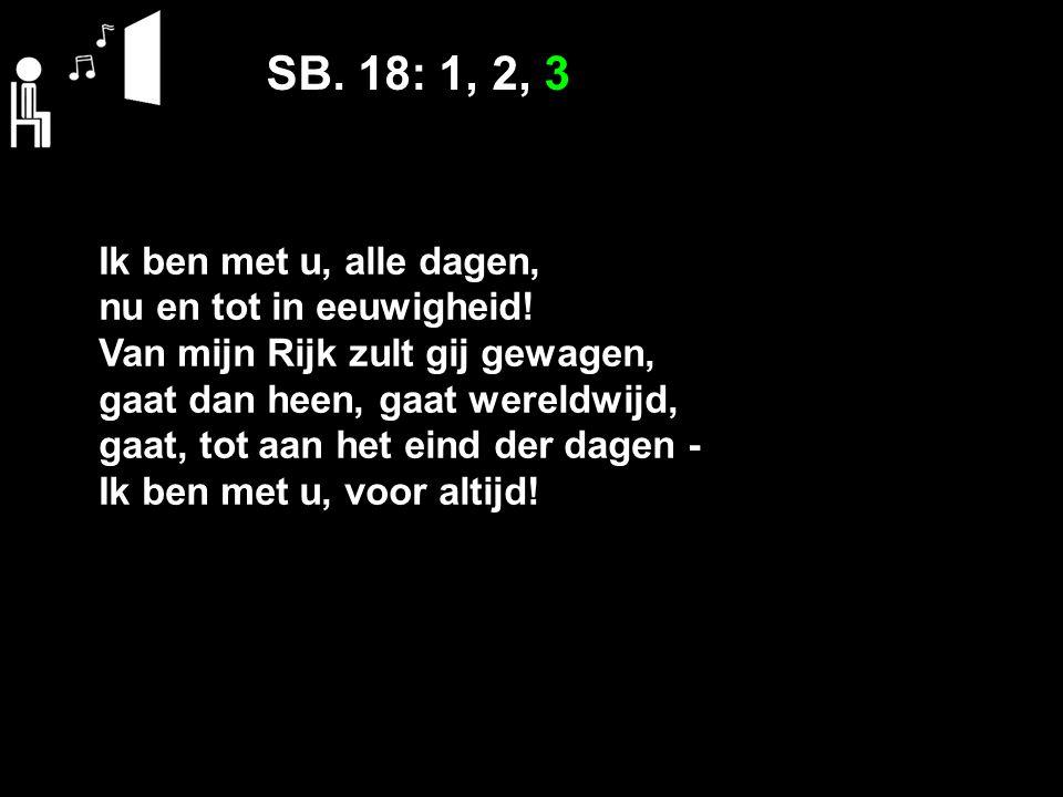 SB. 18: 1, 2, 3 Ik ben met u, alle dagen, nu en tot in eeuwigheid! Van mijn Rijk zult gij gewagen, gaat dan heen, gaat wereldwijd, gaat, tot aan het e