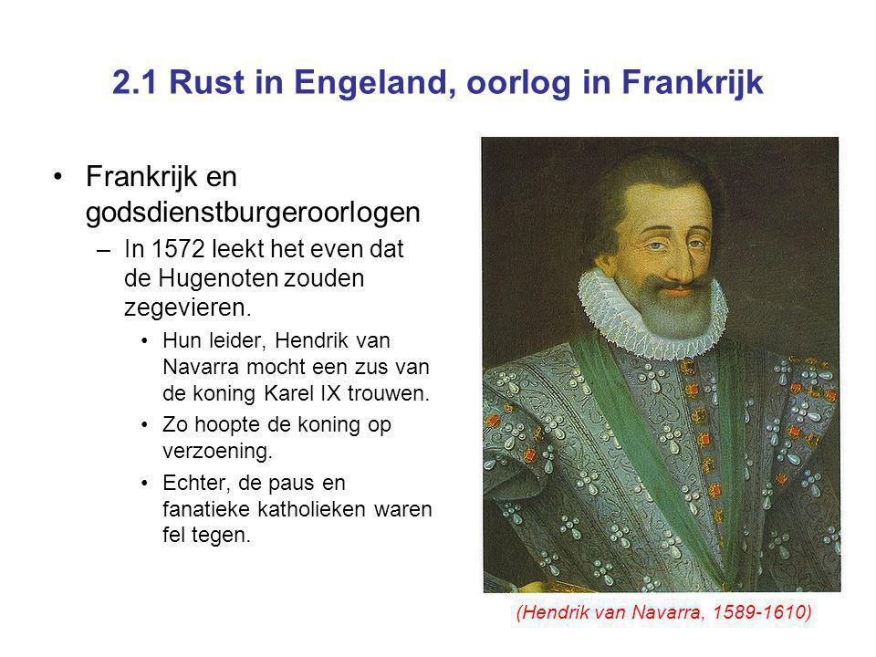2.1 Rust in Engeland, oorlog in Frankrijk Frankrijk en godsdienstburgeroorlogen –In 1572 leekt het even dat de Hugenoten zouden zegevieren. Hun leider