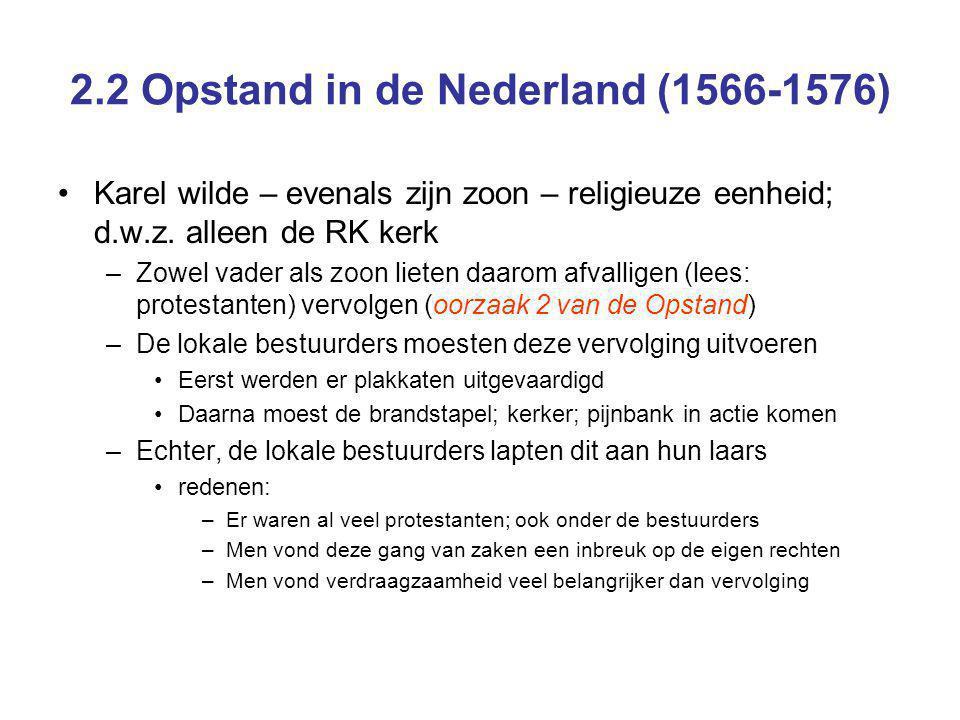 2.2 Opstand in de Nederland (1566-1576) Karel wilde – evenals zijn zoon – religieuze eenheid; d.w.z. alleen de RK kerk –Zowel vader als zoon lieten da