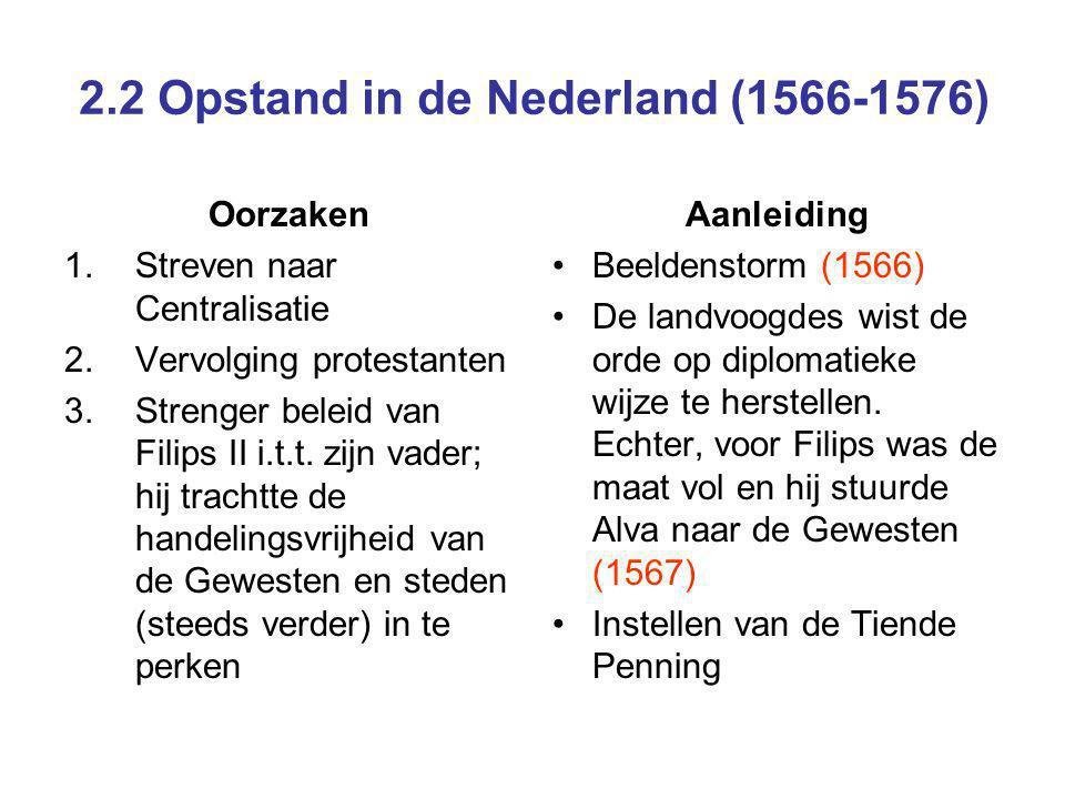 2.2 Opstand in de Nederland (1566-1576) Oorzaken 1.Streven naar Centralisatie 2.Vervolging protestanten 3.Strenger beleid van Filips II i.t.t. zijn va