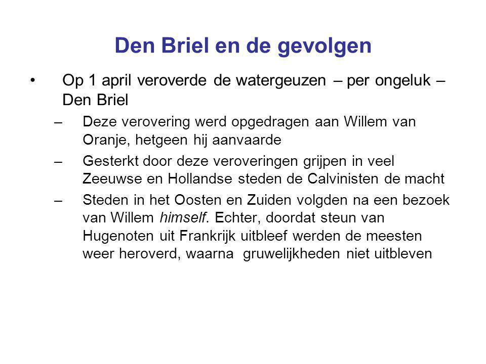 Den Briel en de gevolgen Op 1 april veroverde de watergeuzen – per ongeluk – Den Briel –Deze verovering werd opgedragen aan Willem van Oranje, hetgeen hij aanvaarde –Gesterkt door deze veroveringen grijpen in veel Zeeuwse en Hollandse steden de Calvinisten de macht –Steden in het Oosten en Zuiden volgden na een bezoek van Willem himself.