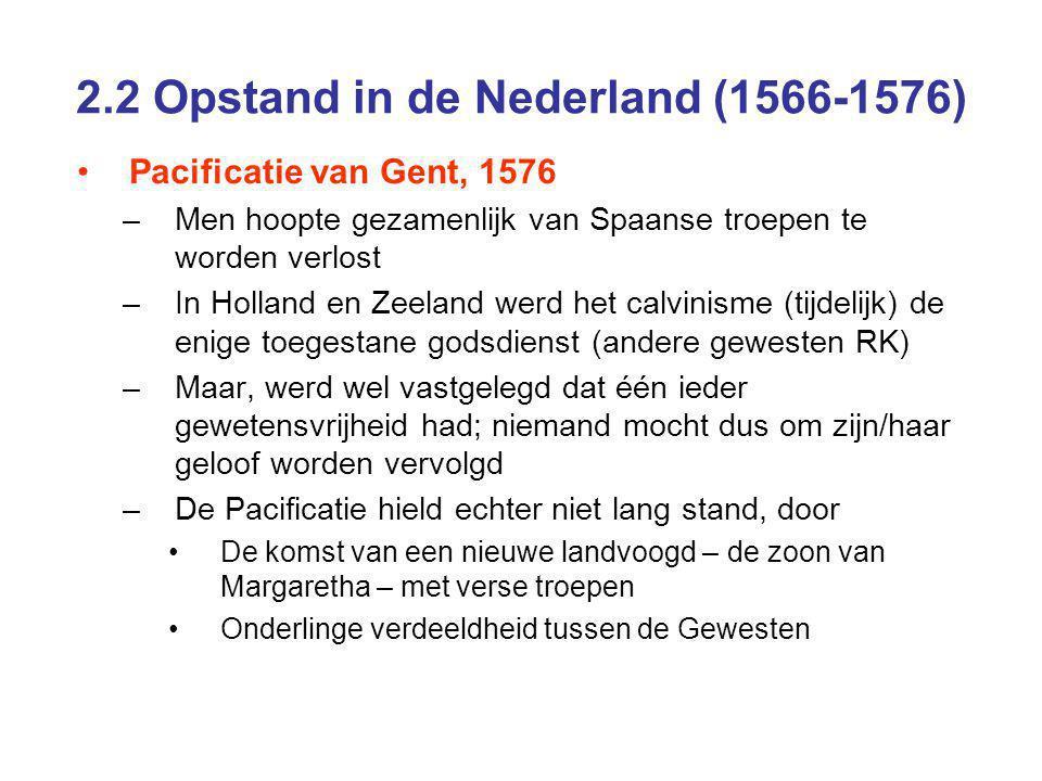 2.2 Opstand in de Nederland (1566-1576) Pacificatie van Gent, 1576 –Men hoopte gezamenlijk van Spaanse troepen te worden verlost –In Holland en Zeeland werd het calvinisme (tijdelijk) de enige toegestane godsdienst (andere gewesten RK) –Maar, werd wel vastgelegd dat één ieder gewetensvrijheid had; niemand mocht dus om zijn/haar geloof worden vervolgd –De Pacificatie hield echter niet lang stand, door De komst van een nieuwe landvoogd – de zoon van Margaretha – met verse troepen Onderlinge verdeeldheid tussen de Gewesten