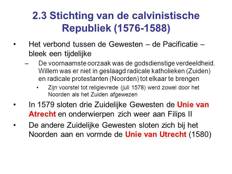 2.3 Stichting van de calvinistische Republiek (1576-1588) Het verbond tussen de Gewesten – de Pacificatie – bleek een tijdelijke –De voornaamste oorzaak was de godsdienstige verdeeldheid.