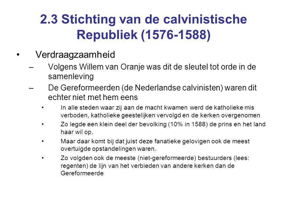 2.3 Stichting van de calvinistische Republiek (1576-1588) Verdraagzaamheid –Volgens Willem van Oranje was dit de sleutel tot orde in de samenleving –De Gereformeerden (de Nederlandse calvinisten) waren dit echter niet met hem eens In alle steden waar zij aan de macht kwamen werd de katholieke mis verboden, katholieke geestelijken vervolgd en de kerken overgenomen Zo legde een klein deel der bevolking (10% in 1588) de prins en het land haar wil op.