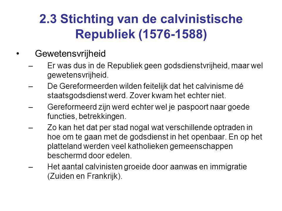 2.3 Stichting van de calvinistische Republiek (1576-1588) Gewetensvrijheid –Er was dus in de Republiek geen godsdienstvrijheid, maar wel gewetensvrijh