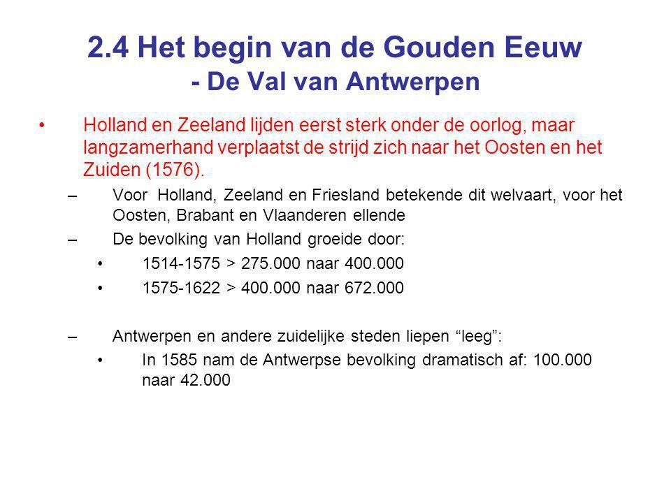 2.4 Het begin van de Gouden Eeuw - De Val van Antwerpen Holland en Zeeland lijden eerst sterk onder de oorlog, maar langzamerhand verplaatst de strijd